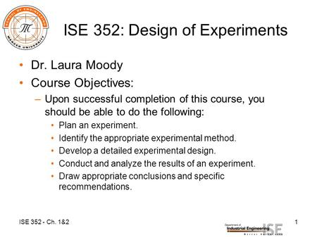 ISE 352: Design of Experiments Dr. Laura Moody Course Objectives: –Upon successful completion of this course, you should be able to do the following: Plan.