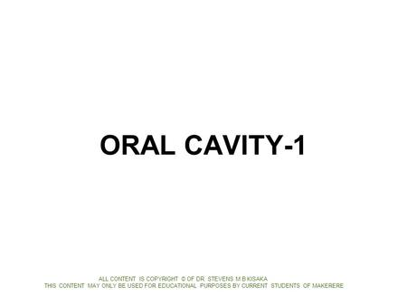 ORAL CAVITY-1 ALL CONTENT IS COPYRIGHT © OF DR. STEVENS M.B KISAKA THIS CONTENT MAY ONLY BE USED FOR EDUCATIONAL PURPOSES BY CURRENT STUDENTS OF MAKERERE.