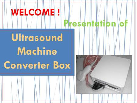 Presentation of WELCOME ! Ultrasound Machine Converter Box.