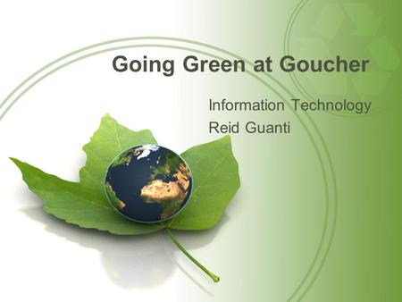 Going Green at Goucher Information Technology Reid Guanti.
