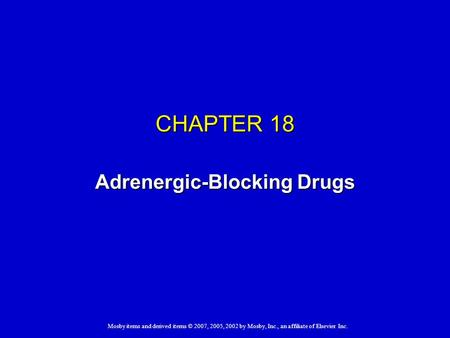 Mosby items and derived items © 2007, 2005, 2002 by Mosby, Inc., an affiliate of Elsevier Inc. CHAPTER 18 Adrenergic-Blocking Drugs.