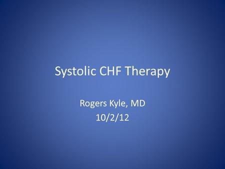 Systolic CHF Therapy Rogers Kyle, MD 10/2/12. Learning Objectives Review the staging and evaluation of patients with systolic heart failure Review the.