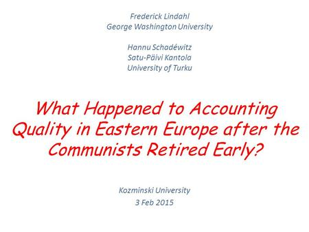 What Happened to Accounting Quality in Eastern Europe after the Communists Retired Early? Kozminski University 3 Feb 2015 Frederick Lindahl George Washington.