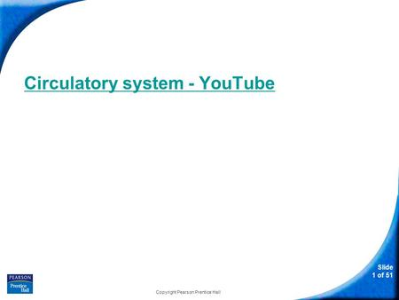 Slide 1 of 51 Circulatory system - YouTube Copyright Pearson Prentice Hall.
