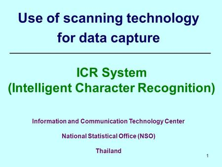 1 Use of scanning technology for data capture ICR System (Intelligent Character Recognition) Information and Communication Technology Center National Statistical.