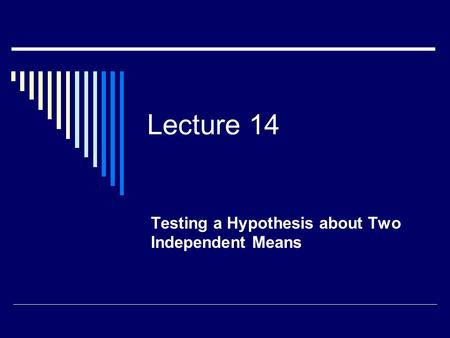 Lecture 14 Testing a Hypothesis about Two Independent Means.