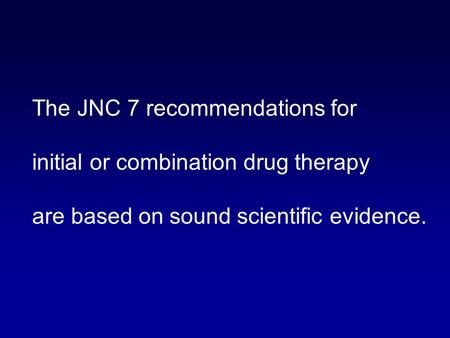 1 The JNC 7 recommendations for initial or combination drug therapy are based on sound scientific evidence.