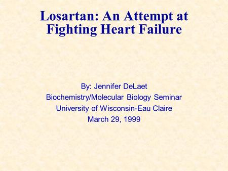 Losartan: An Attempt at Fighting Heart Failure By: Jennifer DeLaet Biochemistry/Molecular Biology Seminar University of Wisconsin-Eau Claire March 29,
