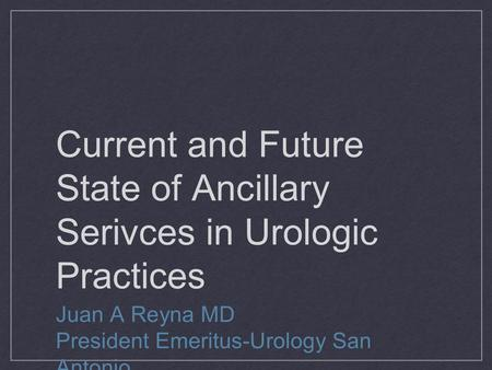 Current and Future State of Ancillary Serivces in Urologic Practices Juan A Reyna MD President Emeritus-Urology San Antonio.
