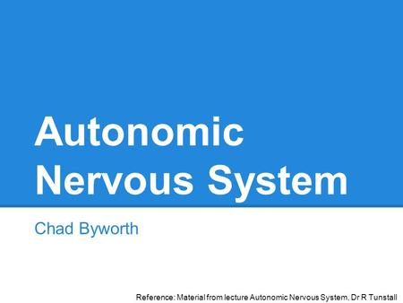 Autonomic Nervous System Chad Byworth Reference: Material from lecture Autonomic Nervous System, Dr R Tunstall.