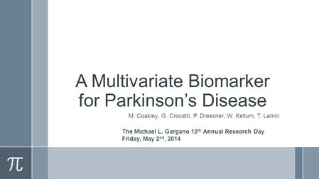 A Multivariate Biomarker for Parkinson's Disease M. Coakley, G. Crocetti, P. Dressner, W. Kellum, T. Lamin The Michael L. Gargano 12 th Annual Research.
