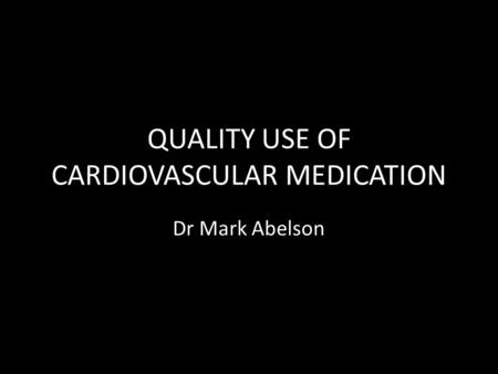 QUALITY USE OF CARDIOVASCULAR MEDICATION Dr Mark Abelson.