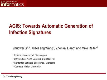 Dr. XiaoFeng Wang AGIS: Towards Automatic Generation of Infection Signatures Zhuowei Li 1,3, XiaoFeng Wang 1, Zhenkai Liang 4 and Mike Reiter 2 1 Indiana.