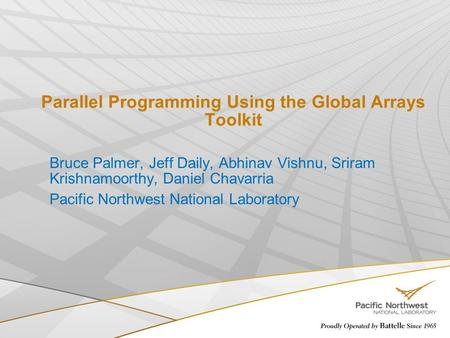 Parallel Programming Using the Global Arrays Toolkit Bruce Palmer, Jeff Daily, Abhinav Vishnu, Sriram Krishnamoorthy, Daniel Chavarria Pacific Northwest.