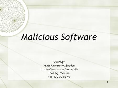 1 Ola Flygt Växjö University, Sweden  +46 470 70 86 49 Malicious Software.
