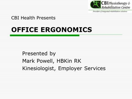CBI Health Presents OFFICE ERGONOMICS Presented by Mark Powell, HBKin RK Kinesiologist, Employer Services.