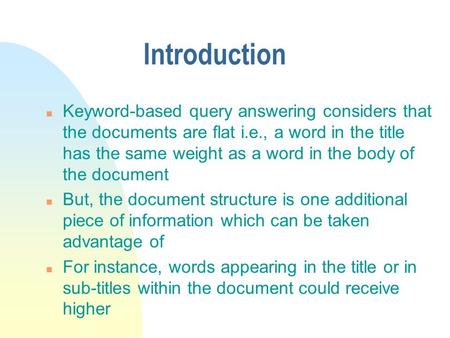 Introduction n Keyword-based query answering considers that the documents are flat i.e., a word in the title has the same weight as a word in the body.