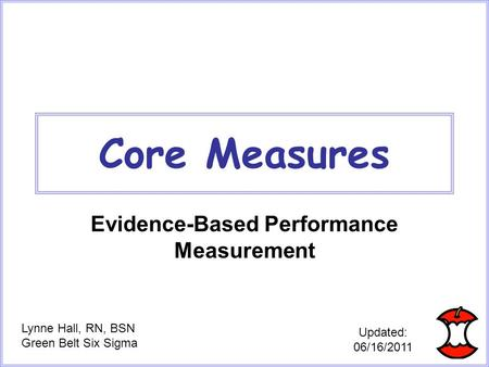 Core Measures Evidence-Based Performance Measurement Lynne Hall, RN, BSN Green Belt Six Sigma Updated: 06/16/2011.