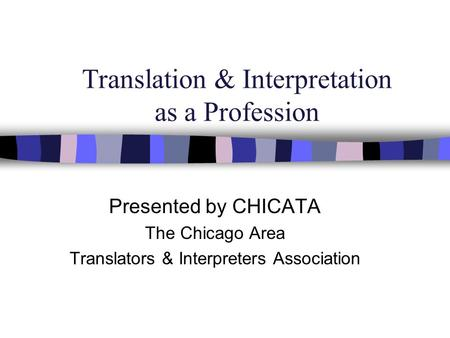 Translation & Interpretation as a Profession Presented by CHICATA The Chicago Area Translators & Interpreters Association.