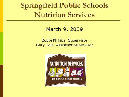 Springfield Public Schools Nutrition Services March 9, 2009 Bobbi Phillips, Supervisor Gary Cole, Assistant Supervisor.