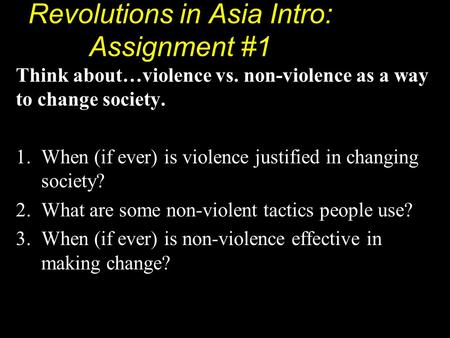 Revolutions in Asia Intro: Assignment #1 Think about…violence vs. non-violence as a way to change society. 1.When (if ever) is violence justified in changing.