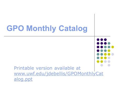 GPO Monthly Catalog Printable version available at www.uwf.edu/jdebellis/GPOMonthlyCat alog.ppt www.uwf.edu/jdebellis/GPOMonthlyCat alog.ppt.