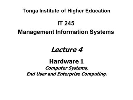 Tonga Institute of Higher Education IT 245 Management Information Systems Lecture 4 Hardware 1 Computer Systems, End User and Enterprise Computing.
