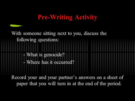 Pre-Writing Activity With someone sitting next to you, discuss the following questions: - What is genocide? - Where has it occurred? Record your and your.