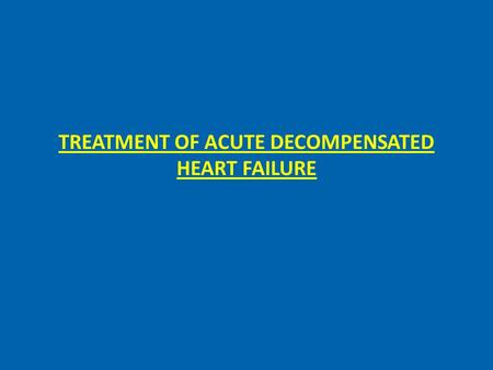 TREATMENT OF ACUTE DECOMPENSATED HEART FAILURE