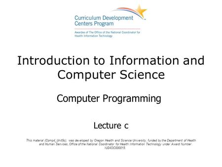 Introduction to Information and Computer Science Computer Programming Lecture c This material (Comp4_Unit5c), was developed by Oregon Health and Science.