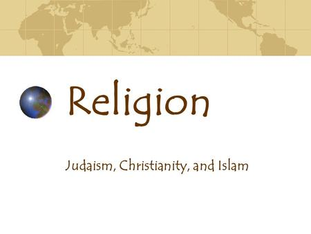 basic characteristics of judaism christianity and islam Ss7g8- the student will describe the cultural characteristics of southwest asia c describe the major religions in swa include judaism, christianity, and islam.