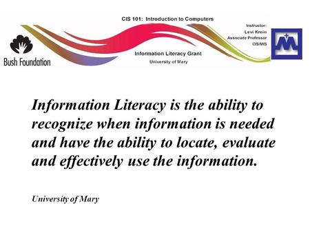 Information Literacy is the ability to recognize when information is needed and have the ability to locate, evaluate and effectively use the information.