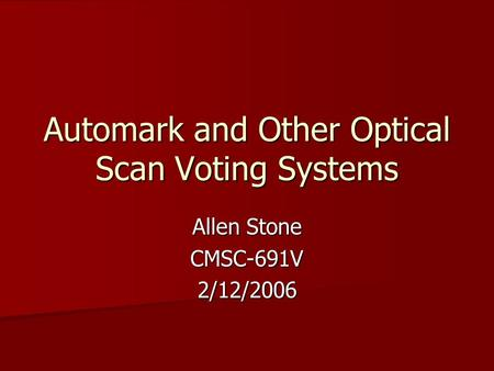 Automark and Other Optical Scan Voting Systems Allen Stone CMSC-691V2/12/2006.