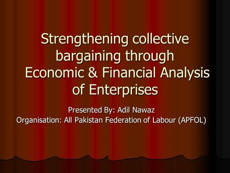 Strengthening collective bargaining through Economic & Financial Analysis of Enterprises Presented By: Adil Nawaz Organisation: All Pakistan Federation.