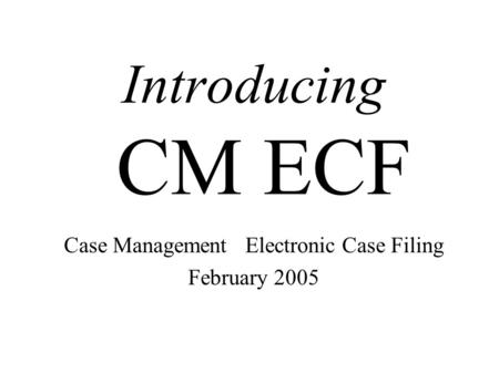 Introducing CM ECF Case Management Electronic Case Filing February 2005.