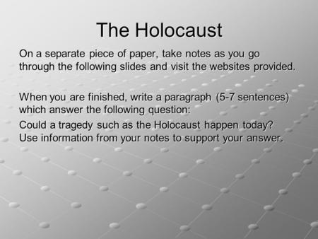 The Holocaust On a separate piece of paper, take notes as you go through the following slides and visit the websites provided. When you are finished, write.