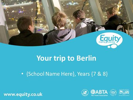 Www.equity.co.uk Your trip to Berlin {School Name Here}, Years {7 & 8}