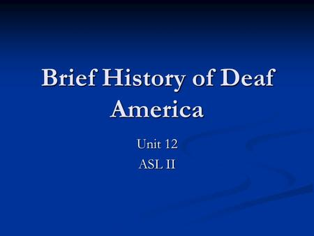Brief History of Deaf America Unit 12 ASL II. 1817 Laurent Clerc (deaf teacher) came to US to help Thomas Gallaudet (hearing American) start America's.