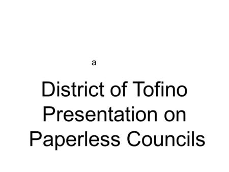 A District of Tofino Presentation on Paperless Councils.