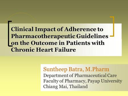 Clinical Impact of Adherence to Pharmacotherapeutic Guidelines on the Outcome in Patients with Chronic Heart Failure Suntheep Batra, M.Pharm Department.