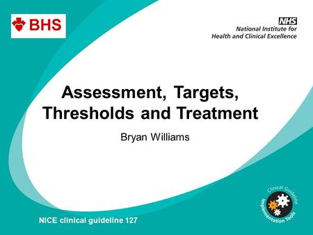 Assessment, Targets, Thresholds and Treatment Bryan Williams NICE clinical guideline 127.