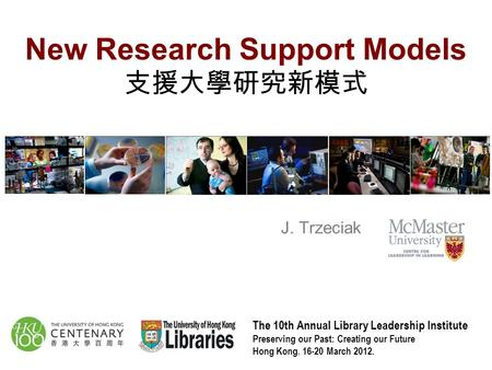 New Research Support Models 支援大學研究新模式 The 10th Annual Library Leadership Institute Preserving our Past: Creating our Future Hong Kong. 16-20 March 2012.