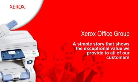 Xerox Office Group A simple story that shows the exceptional value we provide to all of our customers.