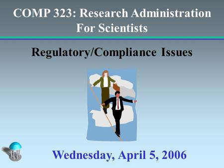 COMP 323: Research <strong>Administration</strong> For Scientists Regulatory/Compliance Issues Wednesday, April 5, 2006.