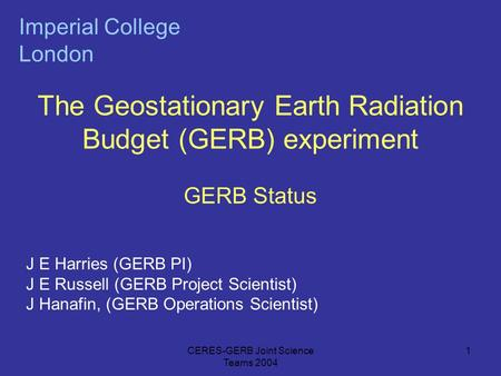 CERES-GERB Joint Science Teams 2004 1 The Geostationary Earth Radiation Budget (GERB) experiment GERB Status Imperial College London J E Harries (GERB.