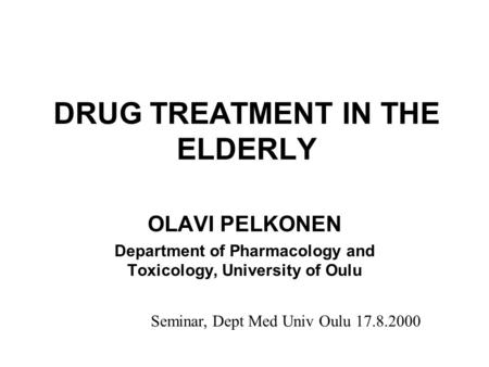 DRUG TREATMENT IN THE ELDERLY OLAVI PELKONEN Department of Pharmacology and Toxicology, University of Oulu Seminar, Dept Med Univ Oulu 17.8.2000.
