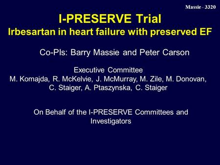 Massie - 3320 I-PRESERVE Trial Irbesartan in heart failure with preserved EF Co-PIs: Barry Massie and Peter Carson Executive Committee M. Komajda, R. McKelvie,