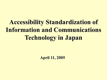0 Accessibility Standardization of Information and Communications Technology in Japan April 11, 2005.