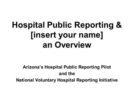 Hospital Public Reporting & [insert your name] an Overview Arizona's Hospital Public Reporting Pilot and the National Voluntary Hospital Reporting Initiative.
