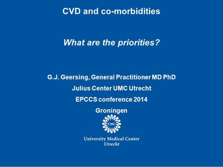 CVD and co-morbidities What are the priorities? G.J. Geersing, General Practitioner MD PhD Julius Center UMC Utrecht EPCCS conference 2014 Groningen.